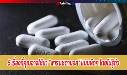 """5 เรื่องที่คุณอาจใช้ยา """"พาราเซตามอล"""" แบบผิดๆ โดยไม่รู้ตัว"""